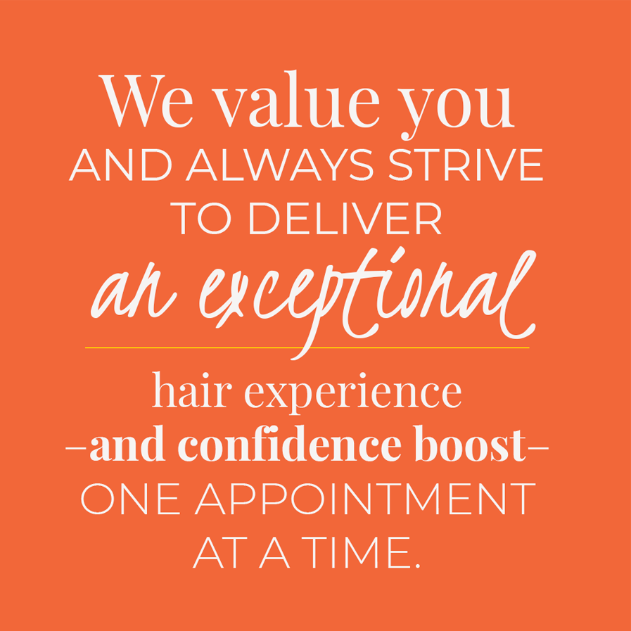 We value you and always strive to deliver an exceptional hair experience–and confidence boost–one appointment at a time.